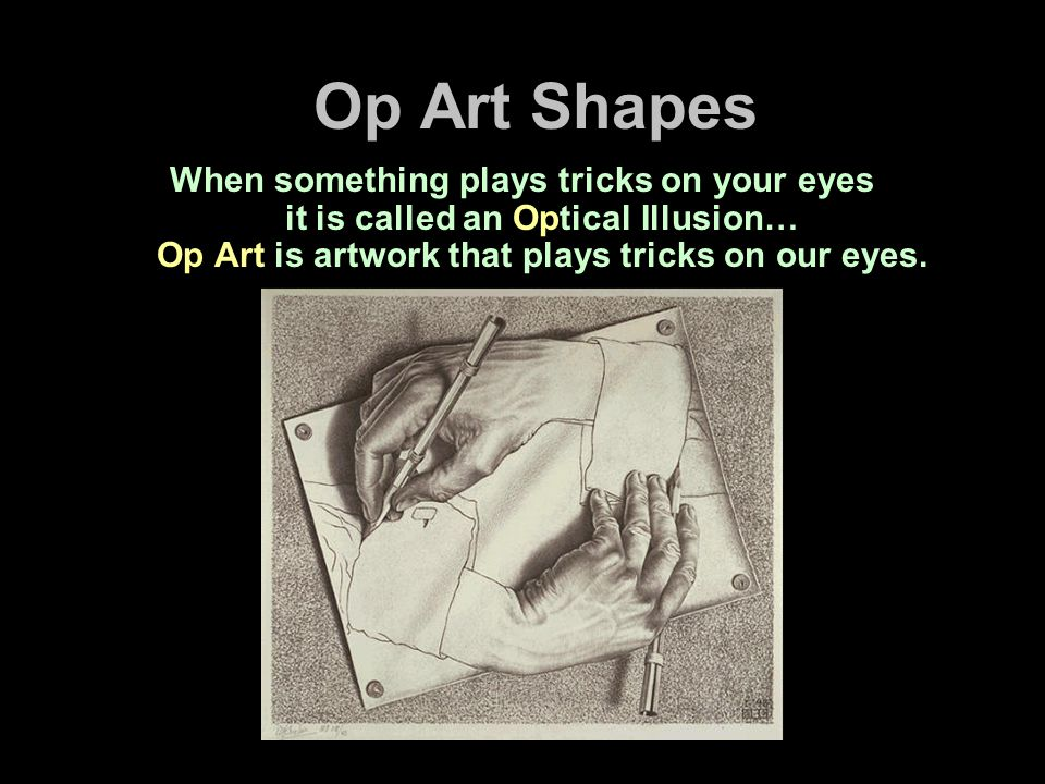 Op Art Shapes When something plays tricks on your eyes it is called an Optical Illusion… Op Art is artwork that plays tricks on our eyes.