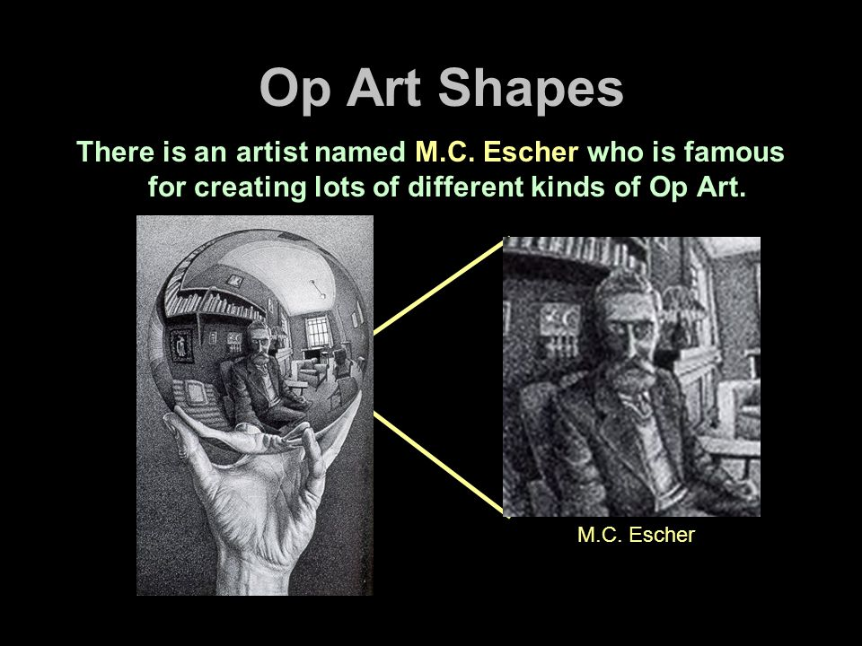 Op Art Shapes There is an artist named M.C. Escher who is famous for creating lots of different kinds of Op Art.