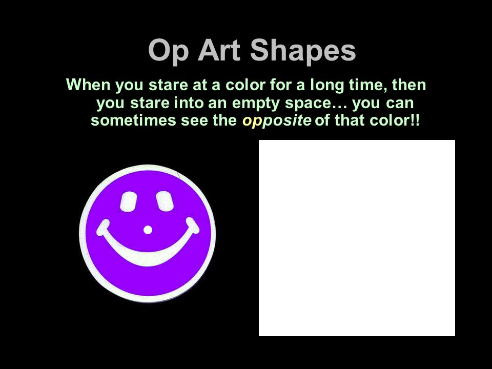 Op Art Shapes When you stare at a color for a long time, then you stare into an empty space… you can sometimes see the opposite of that color!!