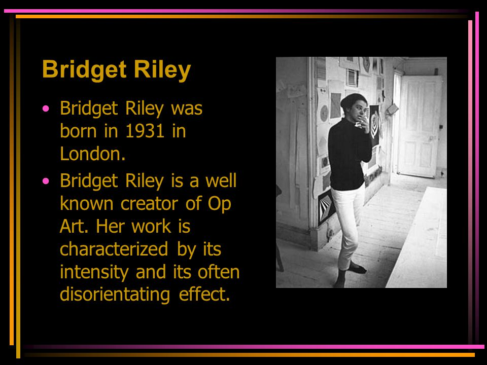 Bridget Riley Bridget Riley was born in 1931 in London.