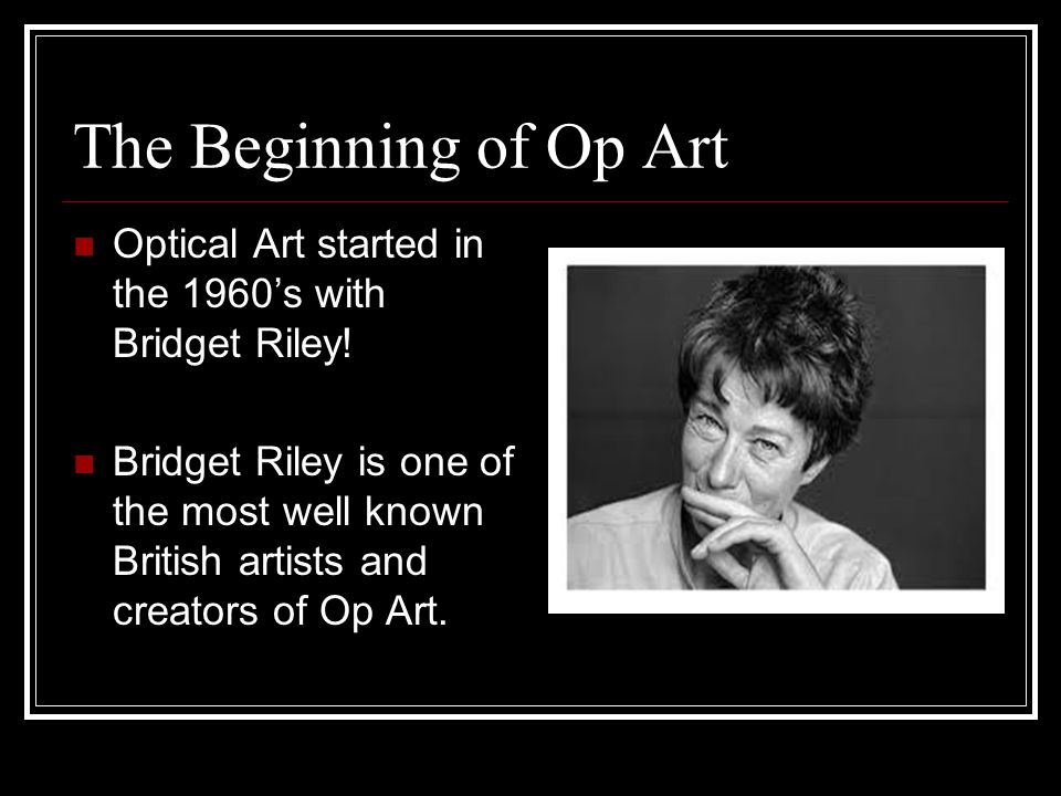 The Beginning of Op Art Optical Art started in the 1960's with Bridget Riley!