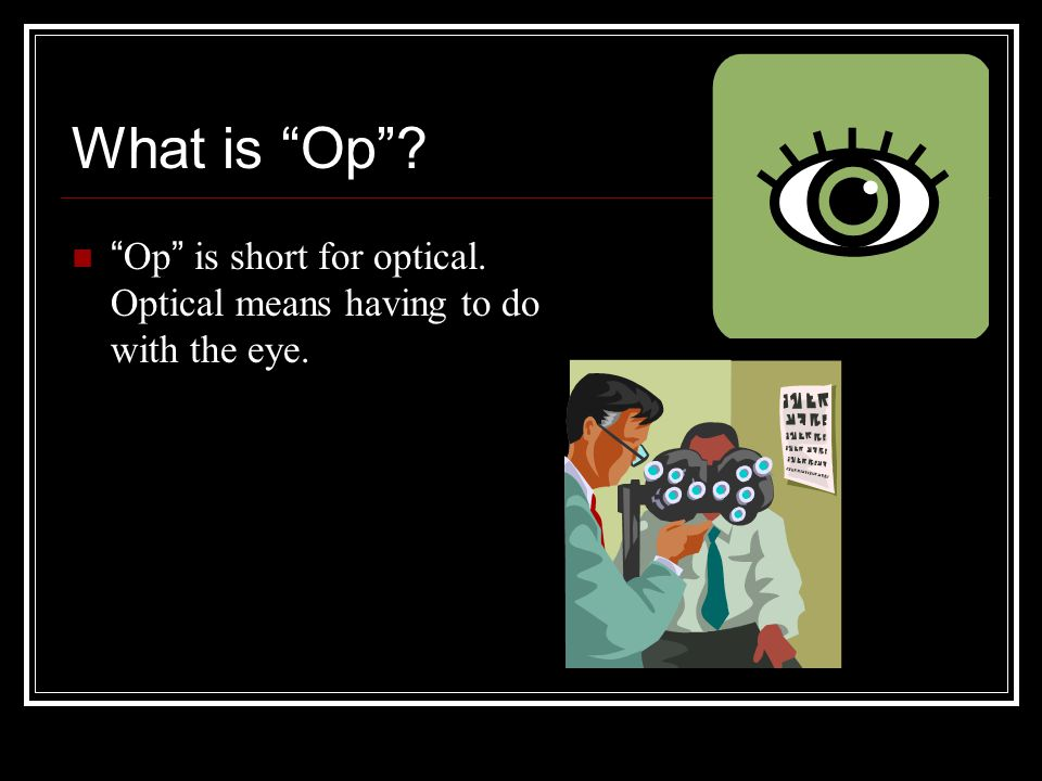 What is Op Op is short for optical. Optical means having to do with the eye.