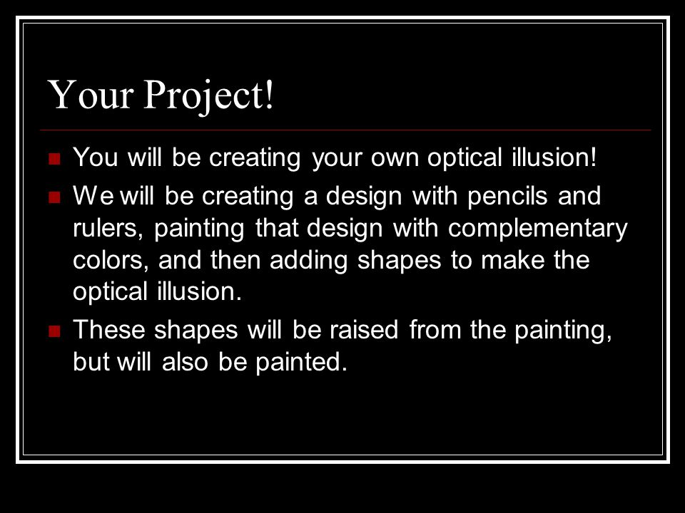 Your Project! You will be creating your own optical illusion!