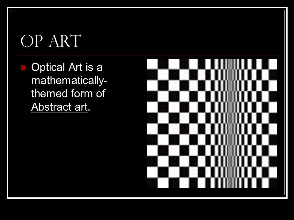 Op Art Optical Art is a mathematically-themed form of Abstract art.
