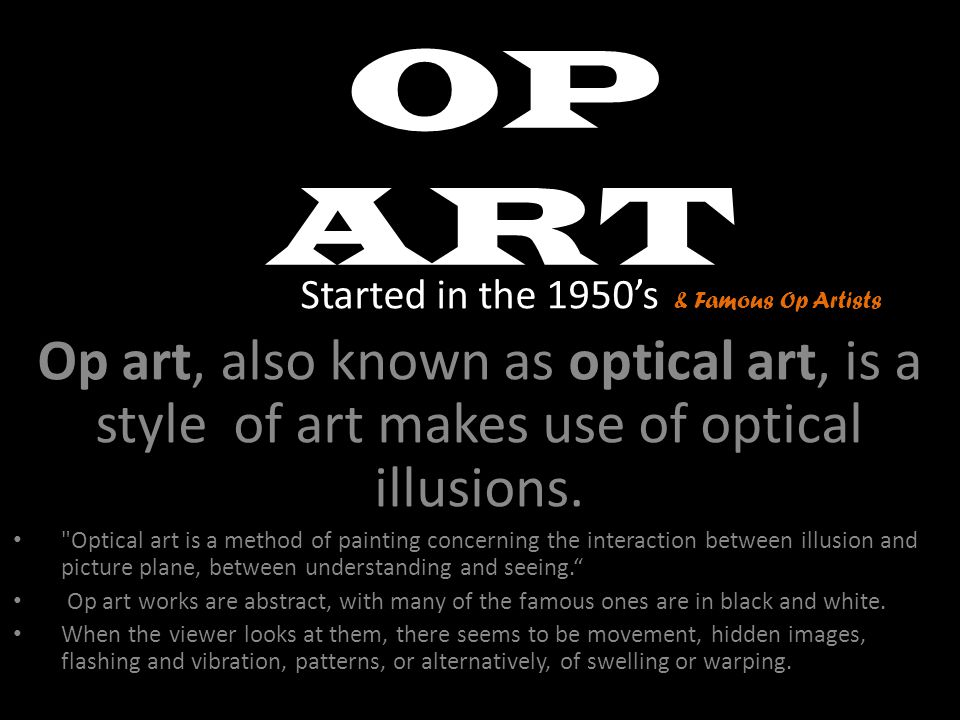 OP ART Started in the 1950's. Op art, also known as optical art, is a style of art makes use of optical illusions.