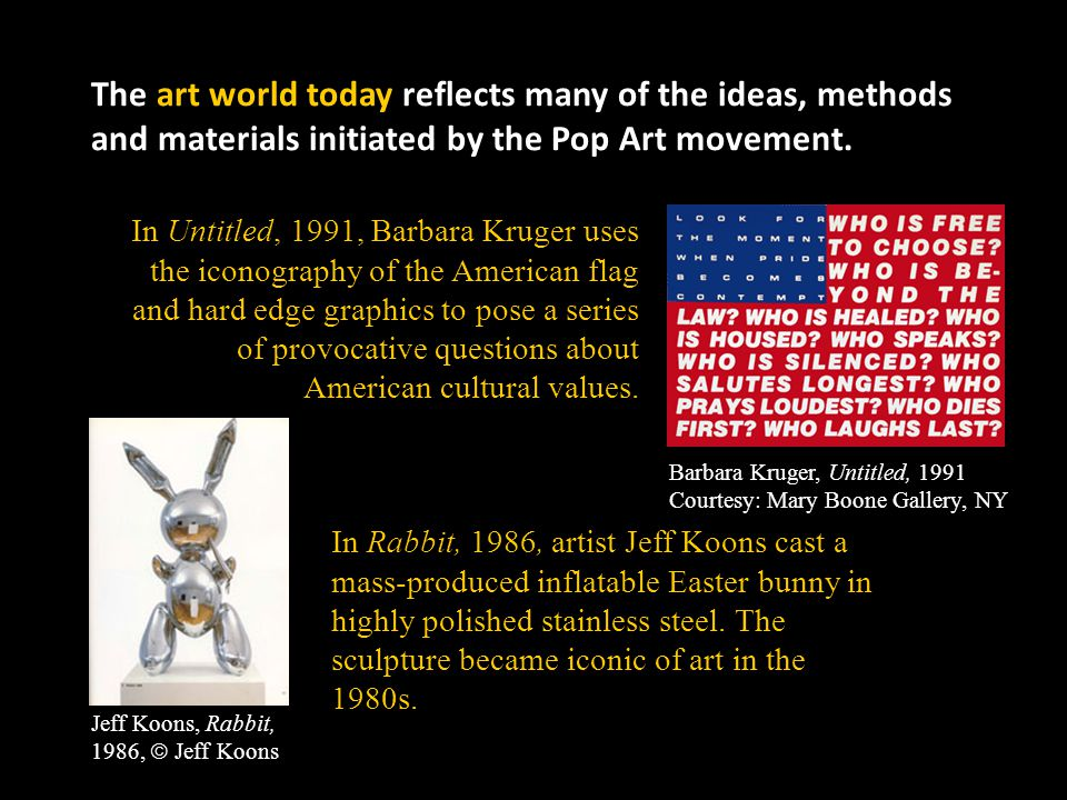 The art world today reflects many of the ideas, methods and materials initiated by the Pop Art movement.