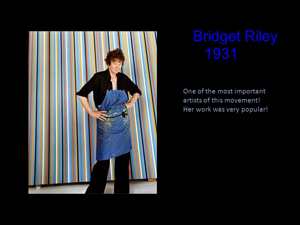 Bridget Riley 1931 One of the most important artists of this movement! Her work was very popular!