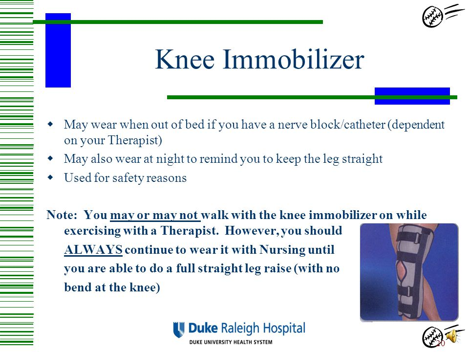 Knee Immobilizer May wear when out of bed if you have a nerve block/catheter (dependent on your Therapist)