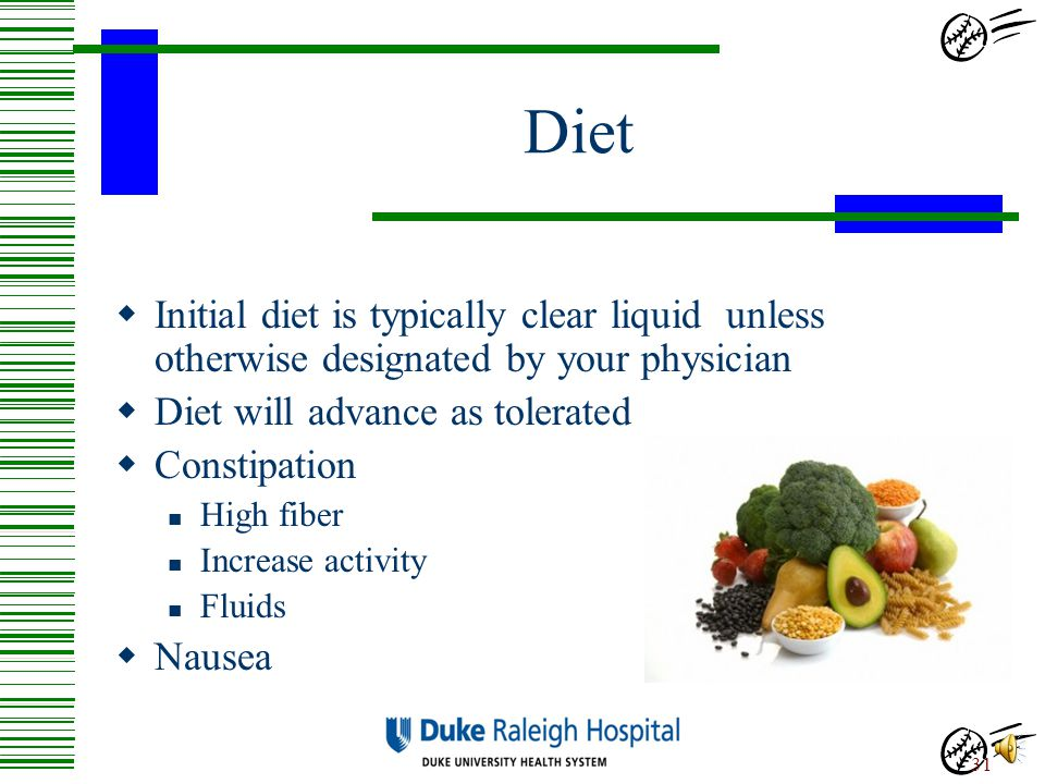 Diet Initial diet is typically clear liquid unless otherwise designated by your physician. Diet will advance as tolerated.