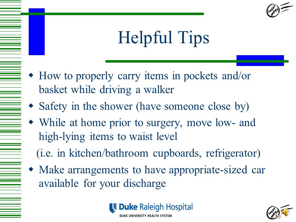Helpful Tips How to properly carry items in pockets and/or basket while driving a walker. Safety in the shower (have someone close by)