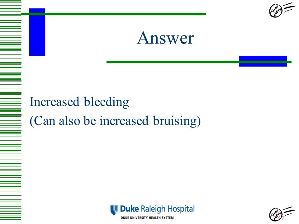 Answer Increased bleeding (Can also be increased bruising)