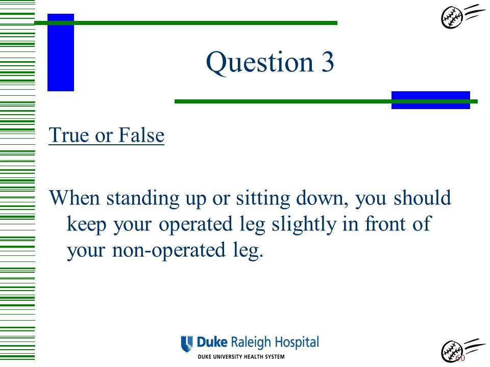Question 3 True or False When standing up or sitting down, you should keep your operated leg slightly in front of your non-operated leg.