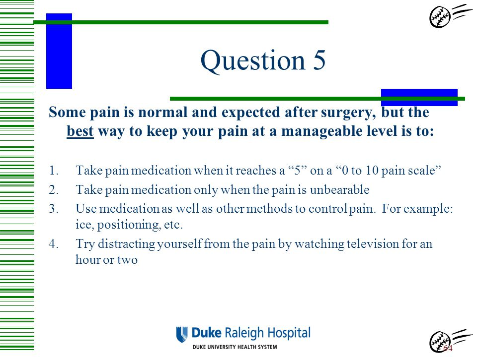 Question 5 Some pain is normal and expected after surgery, but the best way to keep your pain at a manageable level is to: