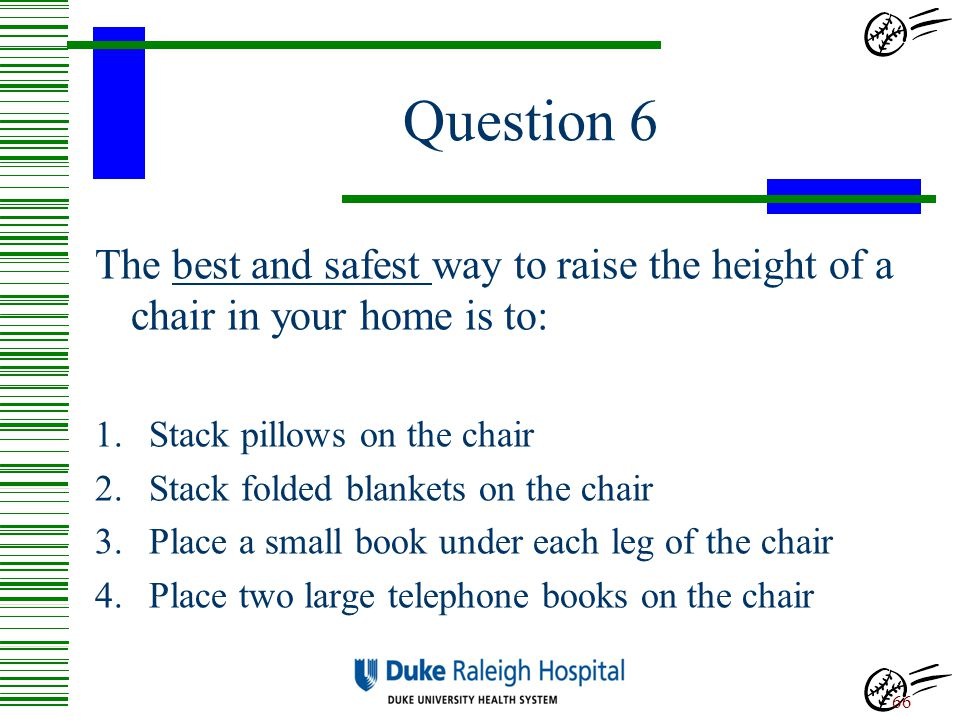 Question 6 The best and safest way to raise the height of a chair in your home is to: Stack pillows on the chair.