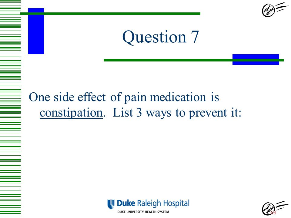 Question 7 One side effect of pain medication is constipation. List 3 ways to prevent it: