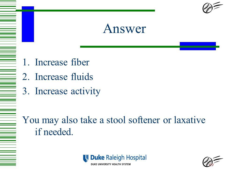 Answer Increase fiber Increase fluids Increase activity
