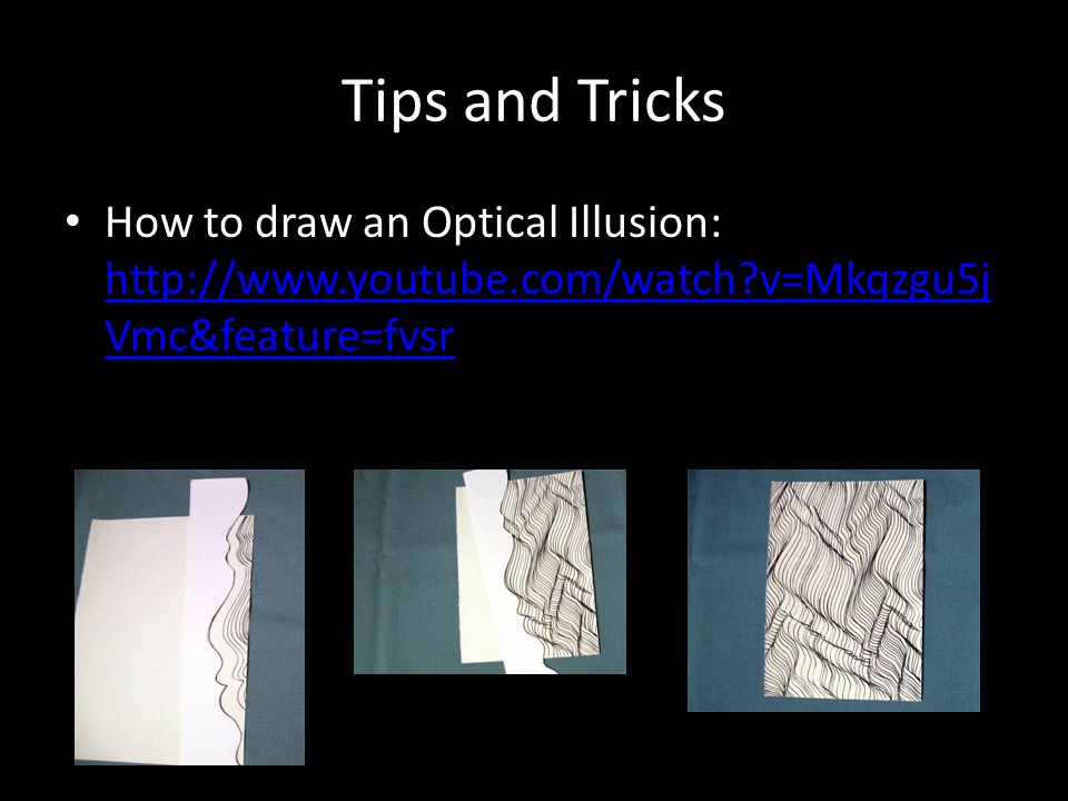 Tips and Tricks How to draw an Optical Illusion: http://www.youtube.com/watch v=Mkqzgu5jVmc&feature=fvsr.