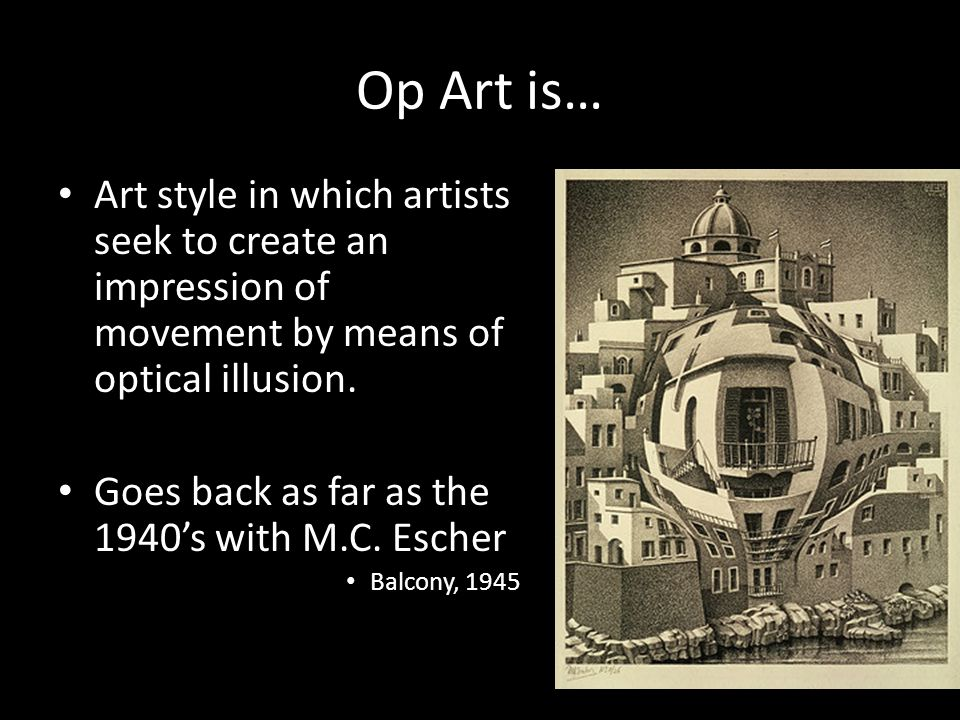 Op Art is… Art style in which artists seek to create an impression of movement by means of optical illusion.