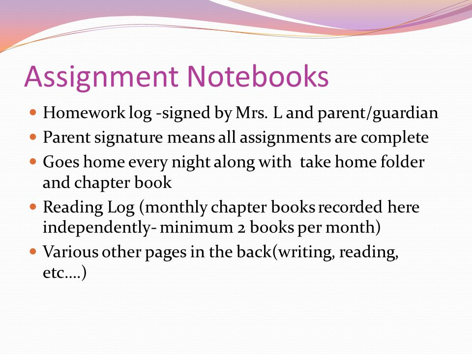 Assignment Notebooks Homework log -signed by Mrs. L and parent/guardian. Parent signature means all assignments are complete.