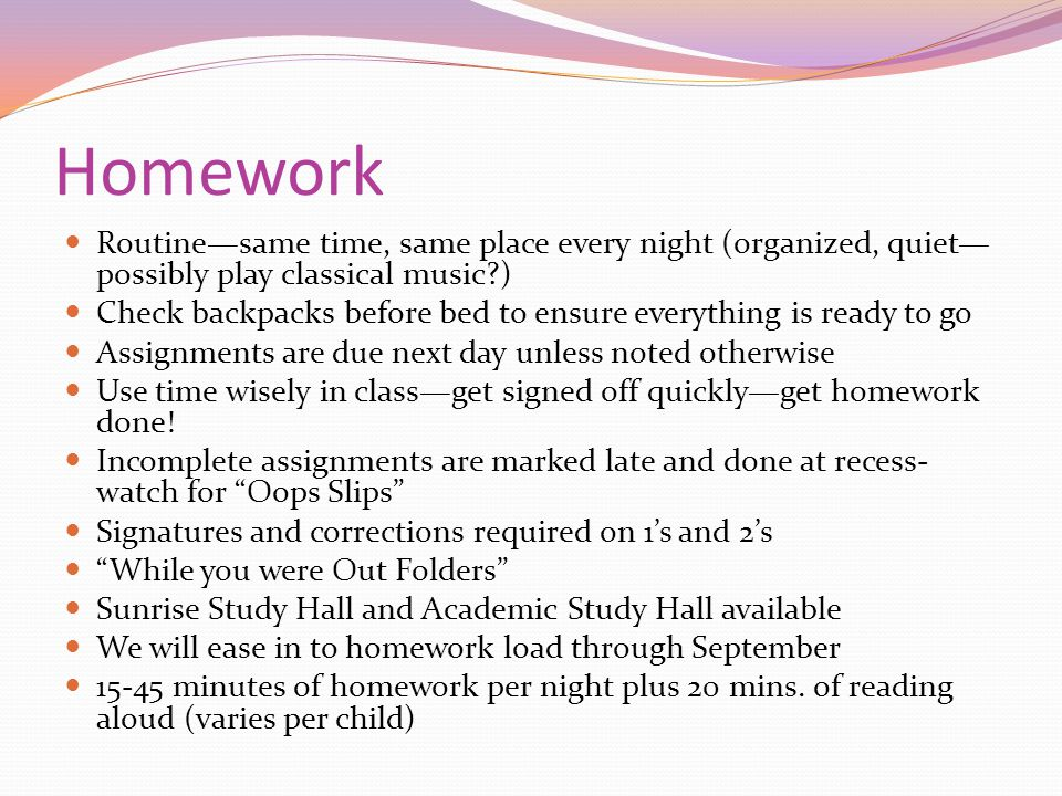 Homework Routine—same time, same place every night (organized, quiet—possibly play classical music )