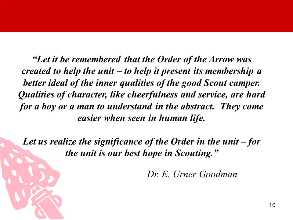 Let it be remembered that the Order of the Arrow was created to help the unit – to help it present its membership a better ideal of the inner qualities of the good Scout camper. Qualities of character, like cheerfulness and service, are hard for a boy or a man to understand in the abstract. They come easier when seen in human life.