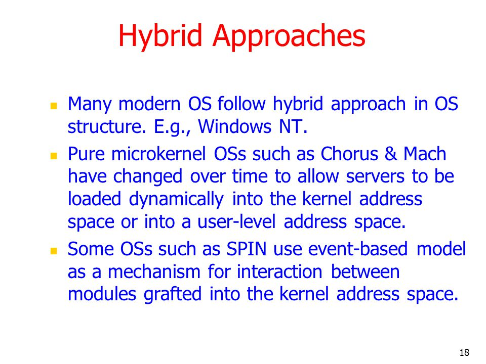 Hybrid Approaches Many modern OS follow hybrid approach in OS structure. E.g., Windows NT.