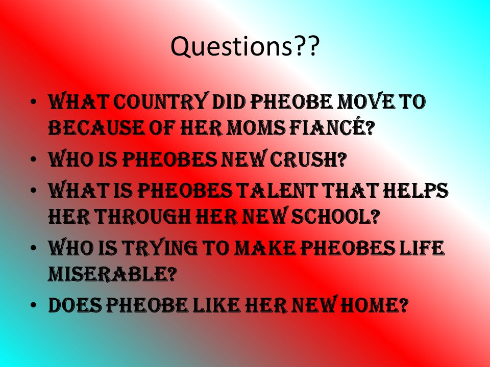 Questions What country did Pheobe move to because of her moms fiancé Who is Pheobes new crush