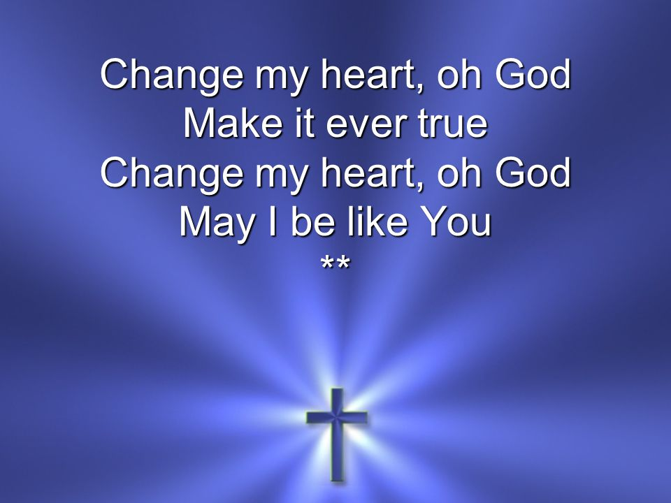 Change my heart, oh God Make it ever true May I be like You **