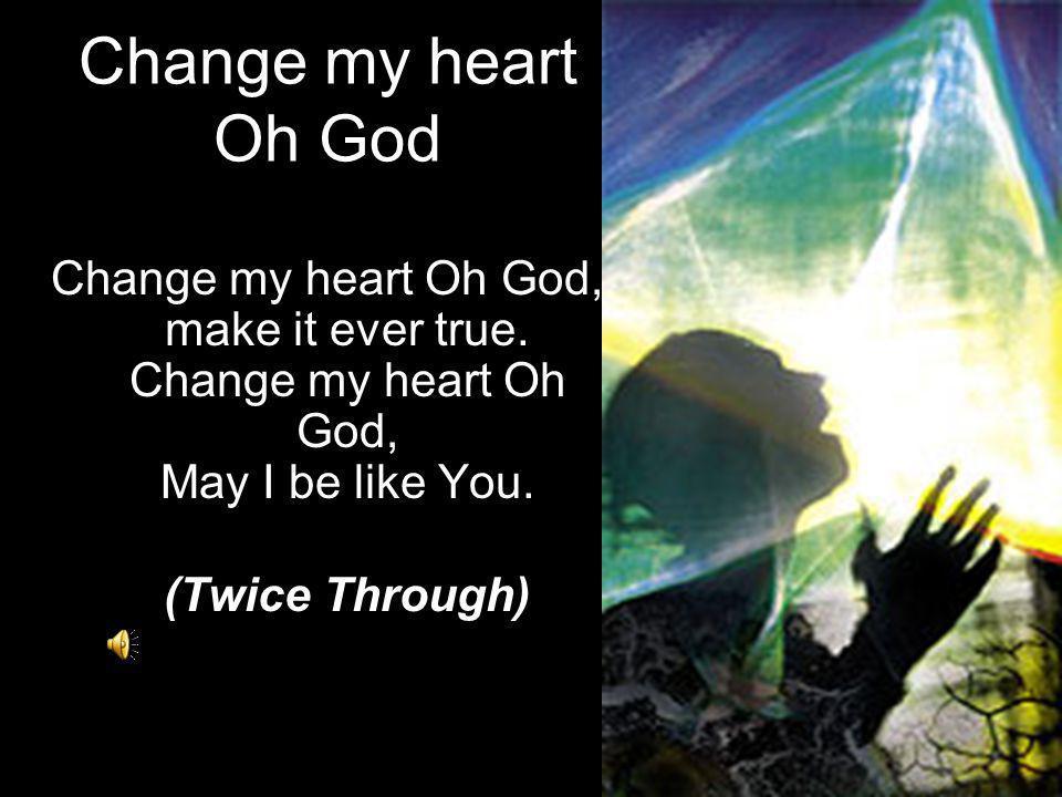 Change my heart Oh God Change my heart Oh God, make it ever true. Change my heart Oh God, May I be like You.