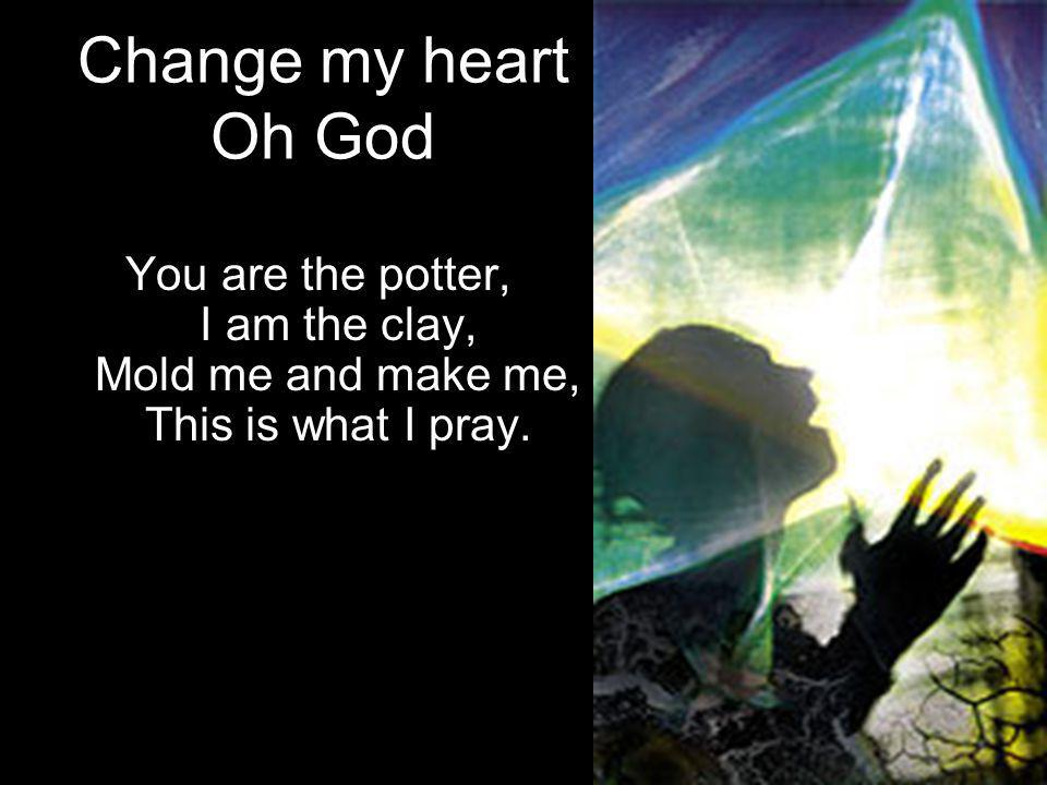 Change my heart Oh God You are the potter, I am the clay, Mold me and make me, This is what I pray.