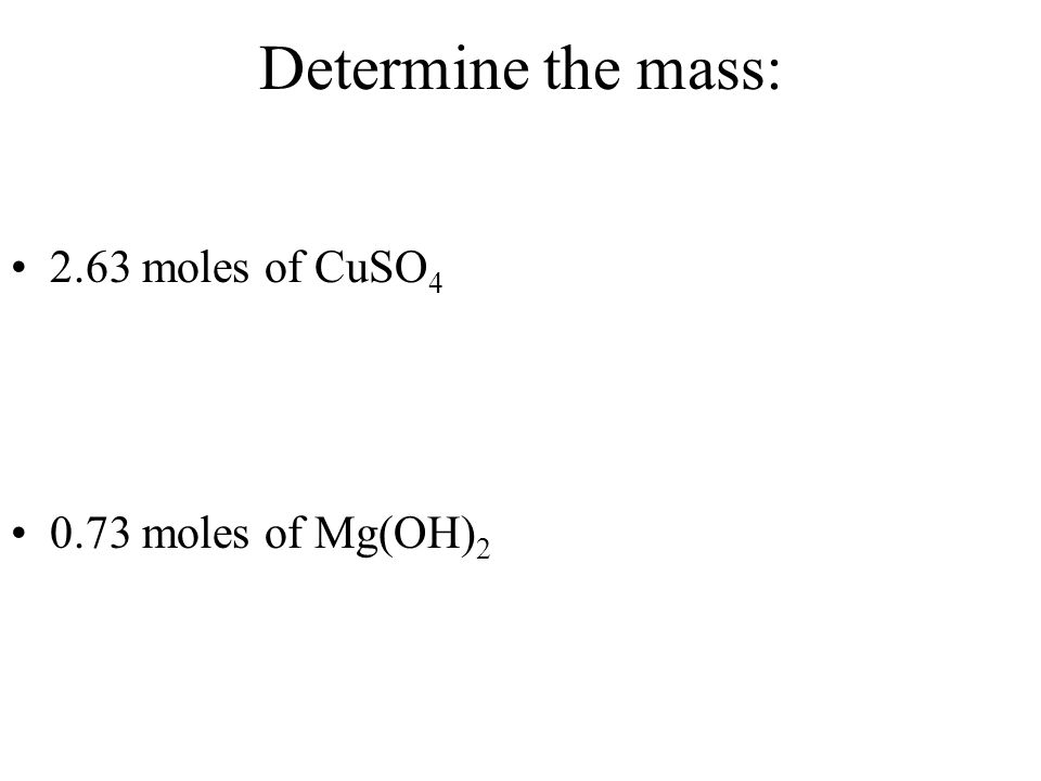 Determine the mass: 2.63 moles of CuSO4 0.73 moles of Mg(OH)2