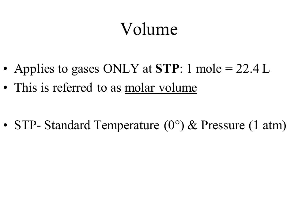 Volume Applies to gases ONLY at STP: 1 mole = 22.4 L
