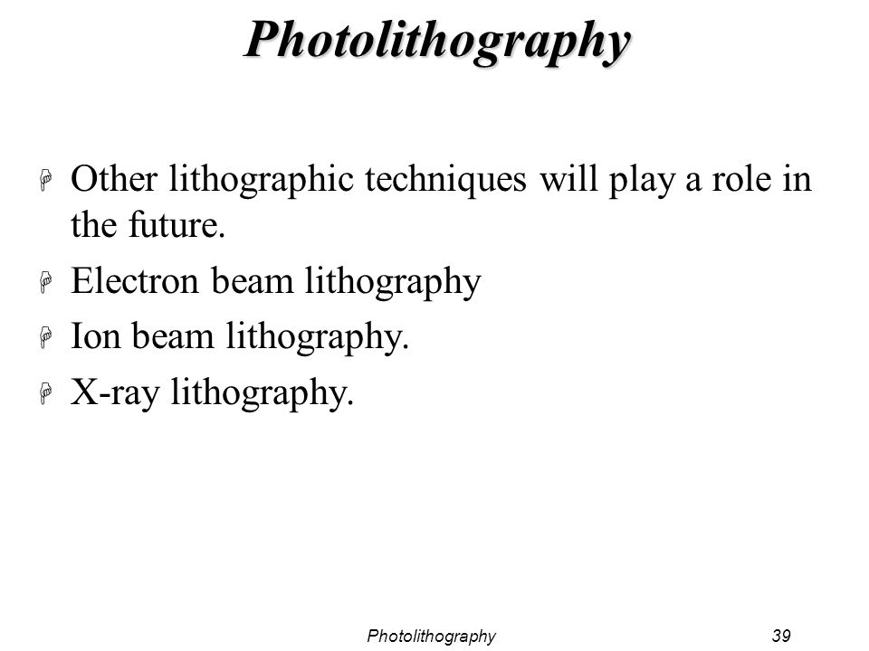 Photolithography Other lithographic techniques will play a role in the future. Electron beam lithography.