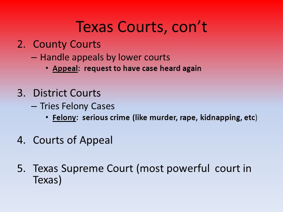 Texas Courts, con't County Courts District Courts Courts of Appeal