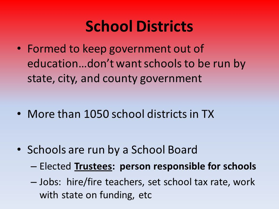 School Districts Formed to keep government out of education…don't want schools to be run by state, city, and county government.