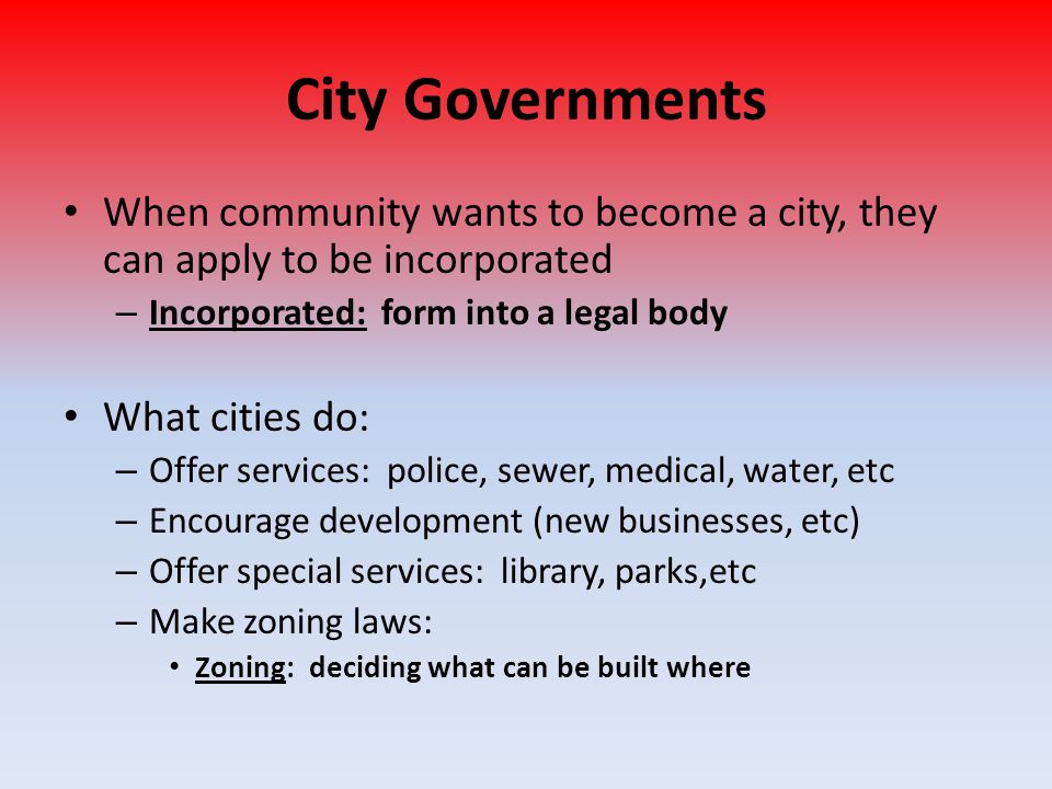 City Governments When community wants to become a city, they can apply to be incorporated. Incorporated: form into a legal body.