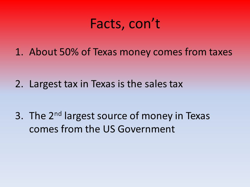 Facts, con't About 50% of Texas money comes from taxes