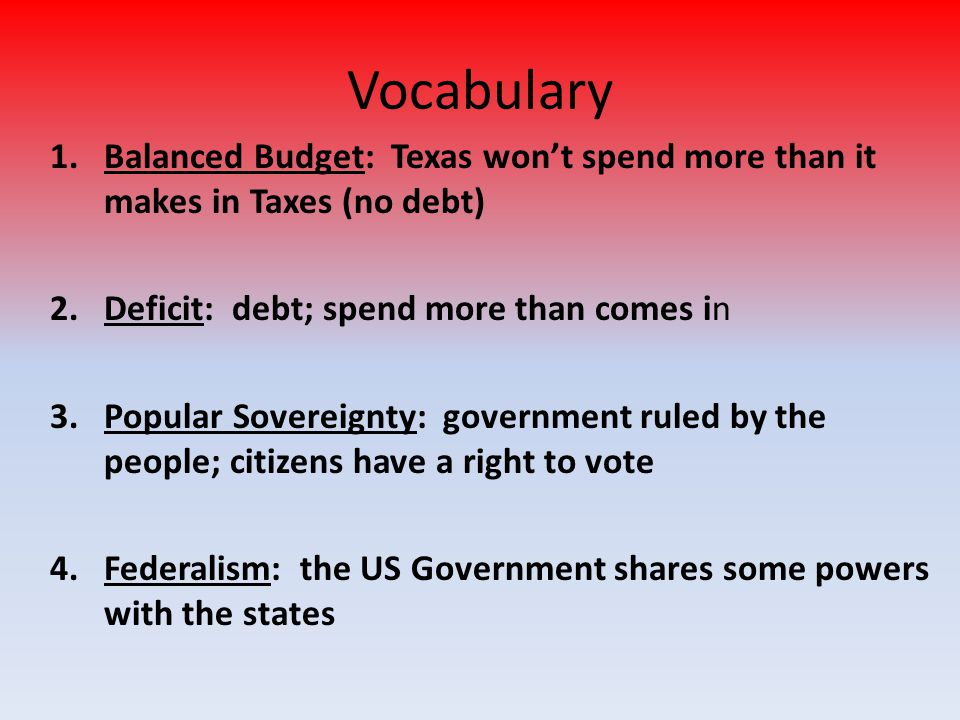 Vocabulary Balanced Budget: Texas won't spend more than it makes in Taxes (no debt) Deficit: debt; spend more than comes in.