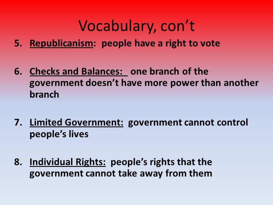 Vocabulary, con't Republicanism: people have a right to vote