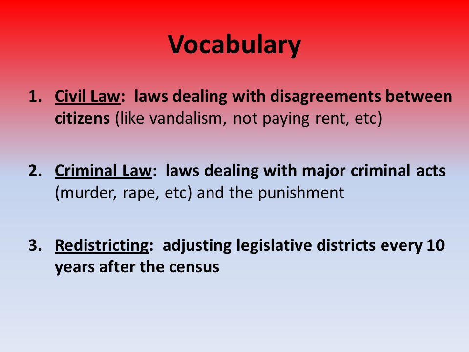 Vocabulary Civil Law: laws dealing with disagreements between citizens (like vandalism, not paying rent, etc)