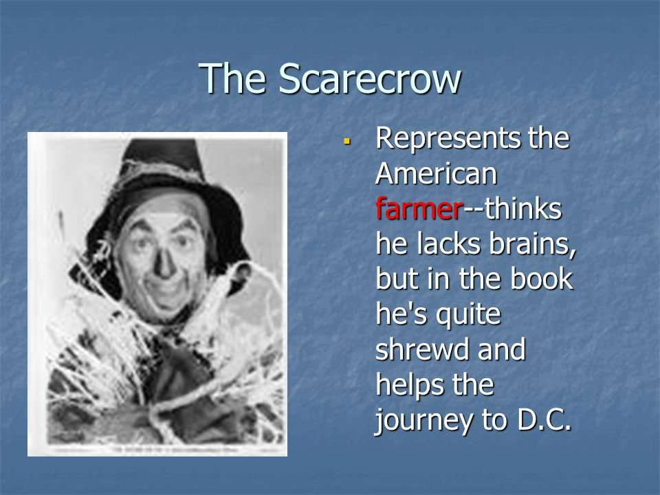 The Scarecrow Represents the American farmer--thinks he lacks brains, but in the book he s quite shrewd and helps the journey to D.C.