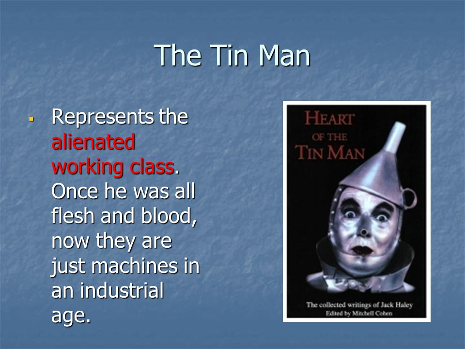The Tin Man Represents the alienated working class.