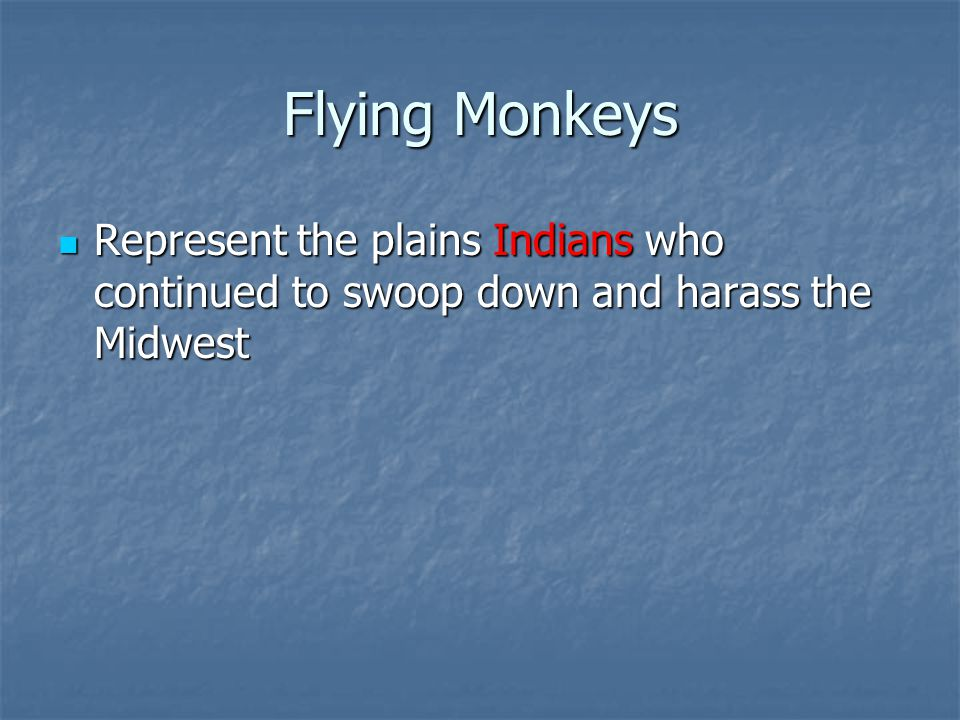 Flying Monkeys Represent the plains Indians who continued to swoop down and harass the Midwest