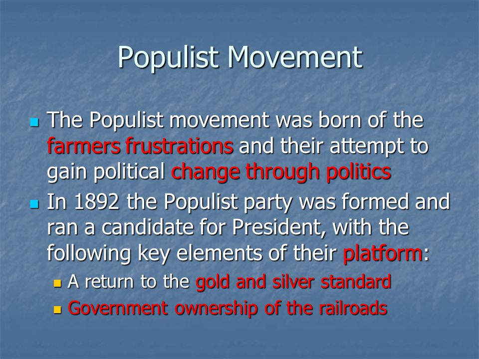 Populist Movement The Populist movement was born of the farmers frustrations and their attempt to gain political change through politics.
