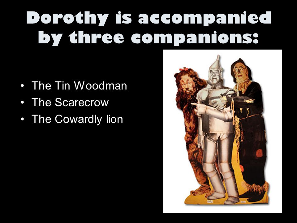 Dorothy is accompanied by three companions: