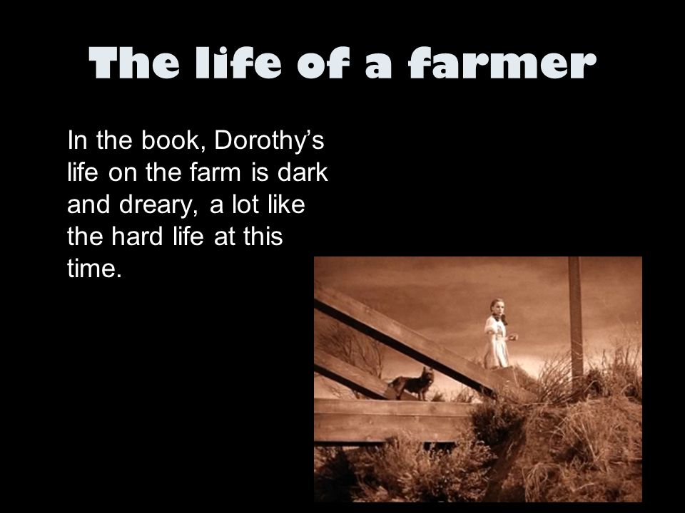 The life of a farmer In the book, Dorothy's life on the farm is dark and dreary, a lot like the hard life at this time.