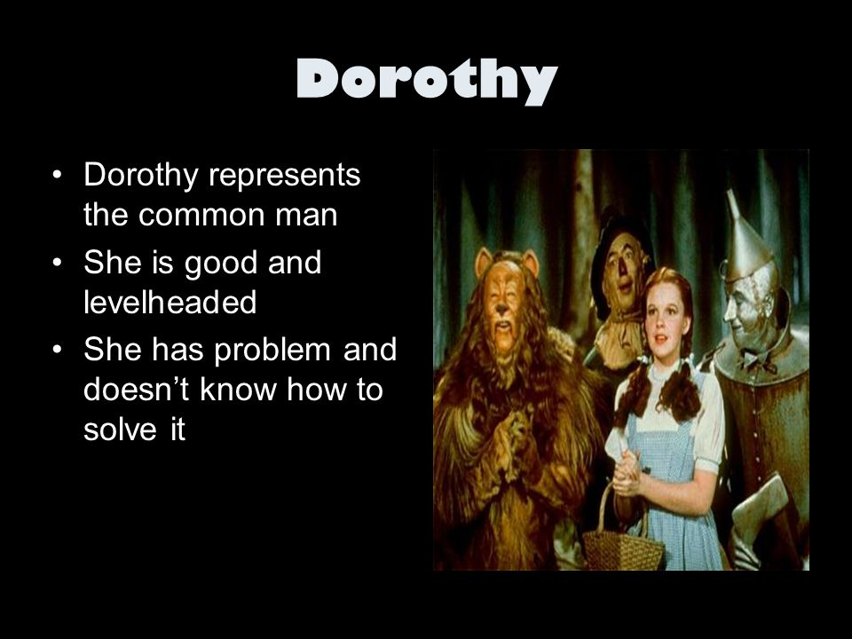 Dorothy Dorothy represents the common man She is good and levelheaded