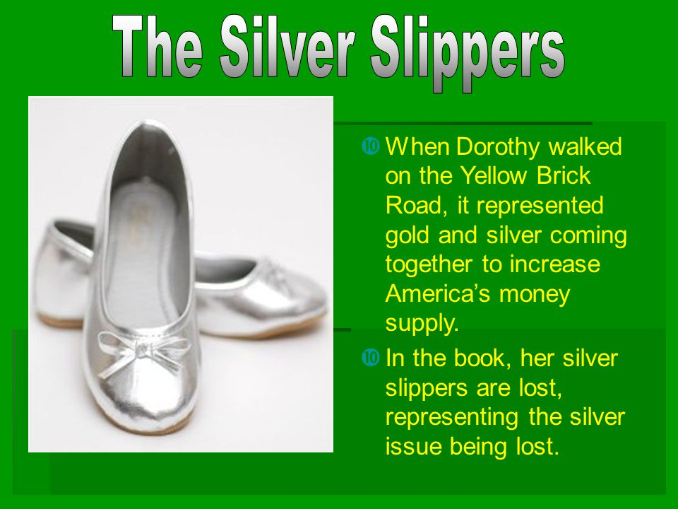 The Silver Slippers When Dorothy walked on the Yellow Brick Road, it represented gold and silver coming together to increase America's money supply.