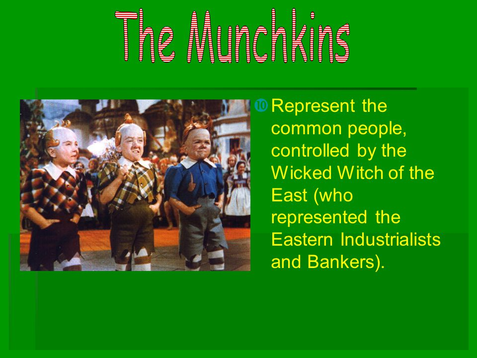 The Munchkins Represent the common people, controlled by the Wicked Witch of the East (who represented the Eastern Industrialists and Bankers).