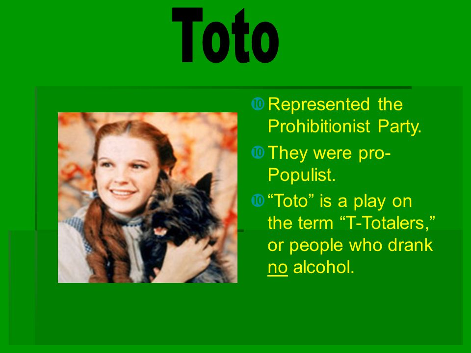 Toto Represented the Prohibitionist Party. They were pro-Populist.